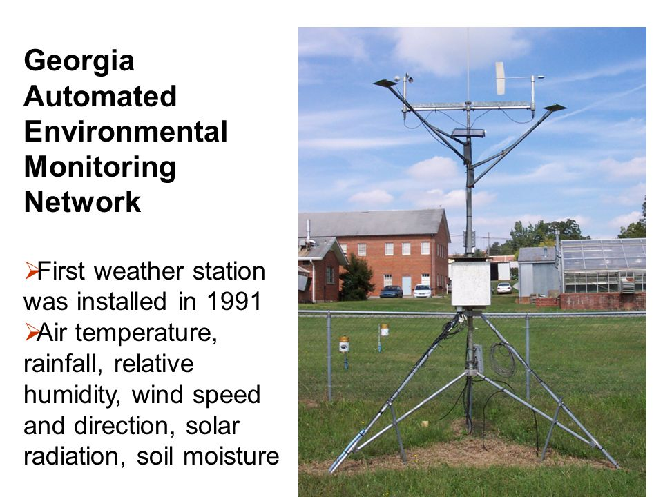 Georgia Automated Environmental Monitoring Network  First weather station was installed in 1991  Air temperature, rainfall, relative humidity, wind speed and direction, solar radiation, soil moisture