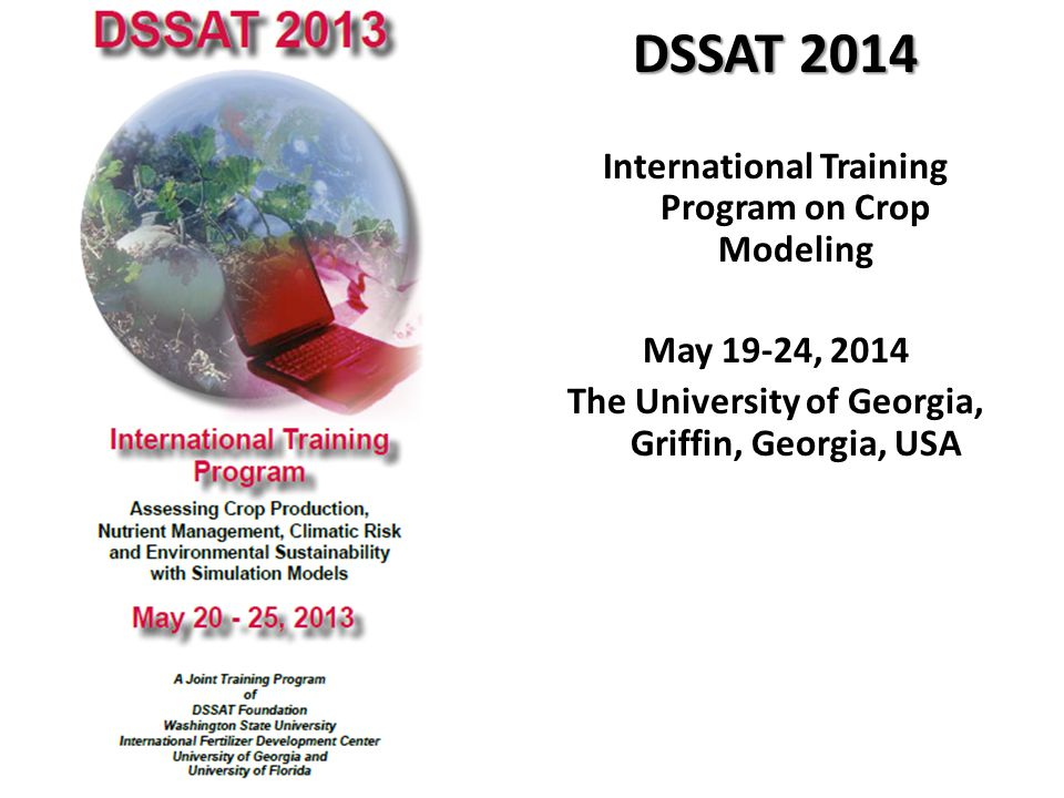 DSSAT 2014 International Training Program on Crop Modeling May 19-24, 2014 The University of Georgia, Griffin, Georgia, USA