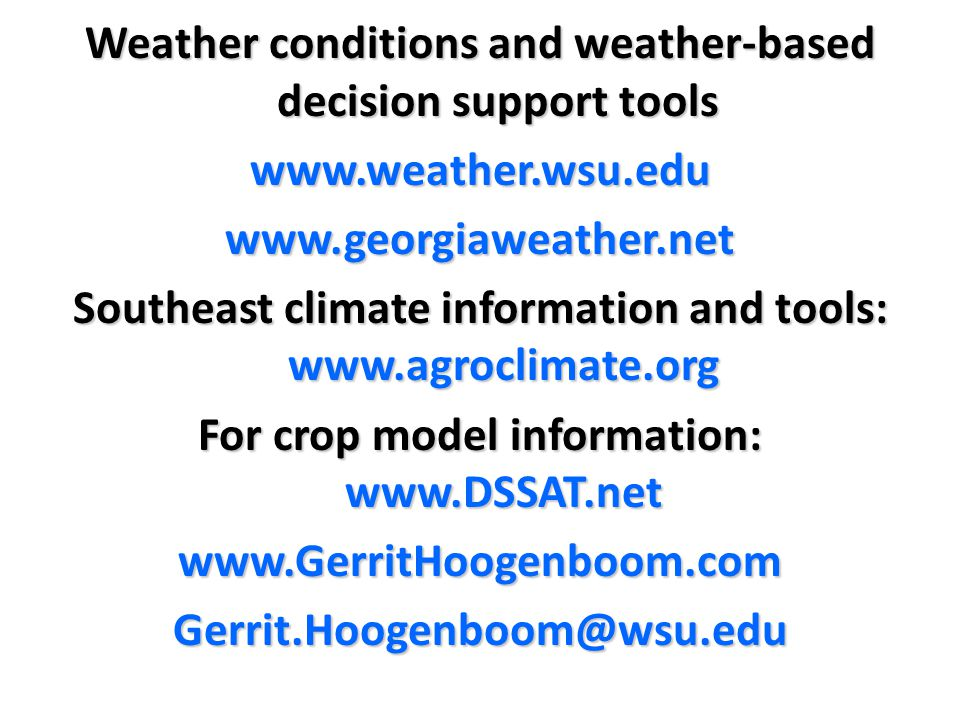 Weather conditions and weather-based decision support tools www.weather.wsu.eduwww.georgiaweather.net Southeast climate information and tools: www.agroclimate.org For crop model information: www.DSSAT.net www.GerritHoogenboom.comGerrit.Hoogenboom@wsu.edu