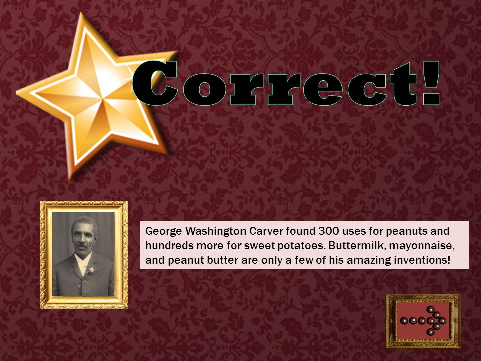 George Washington Carver found 300 uses for peanuts and hundreds more for sweet potatoes.