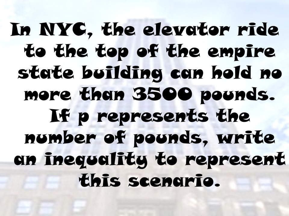 In NYC, the elevator ride to the top of the empire state building can hold no more than 3500 pounds.