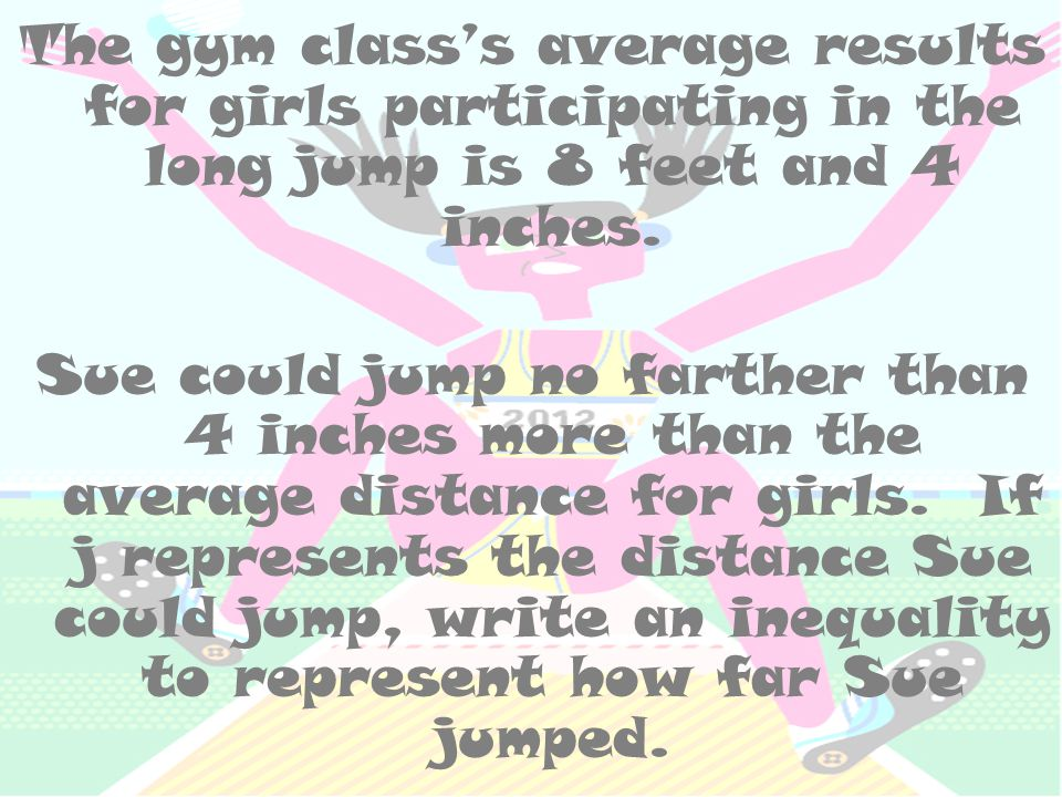 The gym class's average results for girls participating in the long jump is 8 feet and 4 inches. Sue could jump no farther than 4 inches more than the