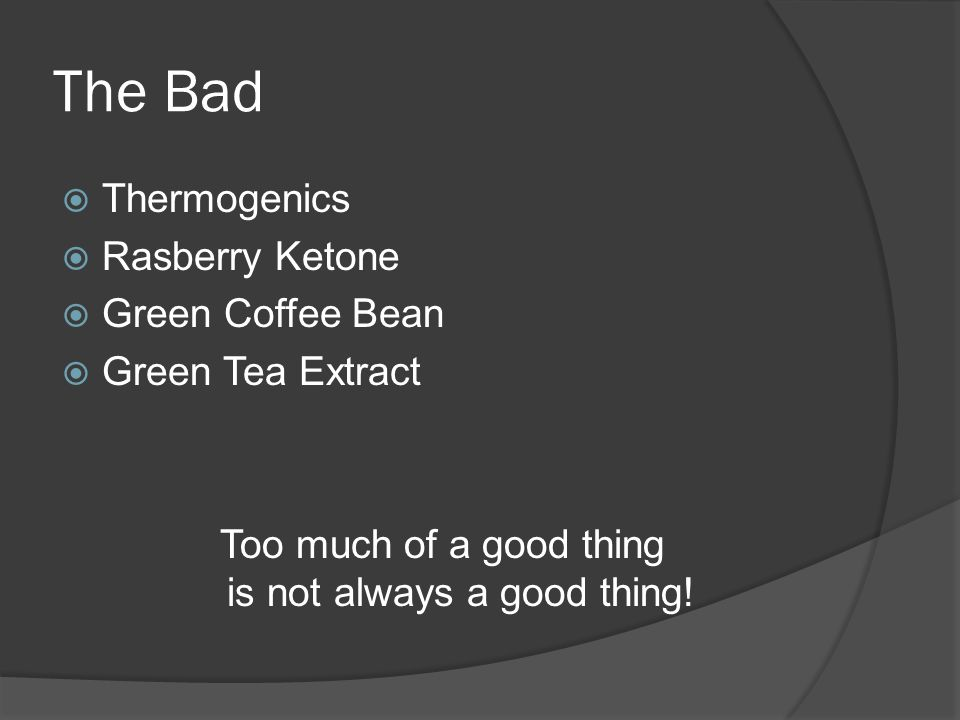 The Bad  Thermogenics  Rasberry Ketone  Green Coffee Bean  Green Tea Extract Too much of a good thing is not always a good thing!