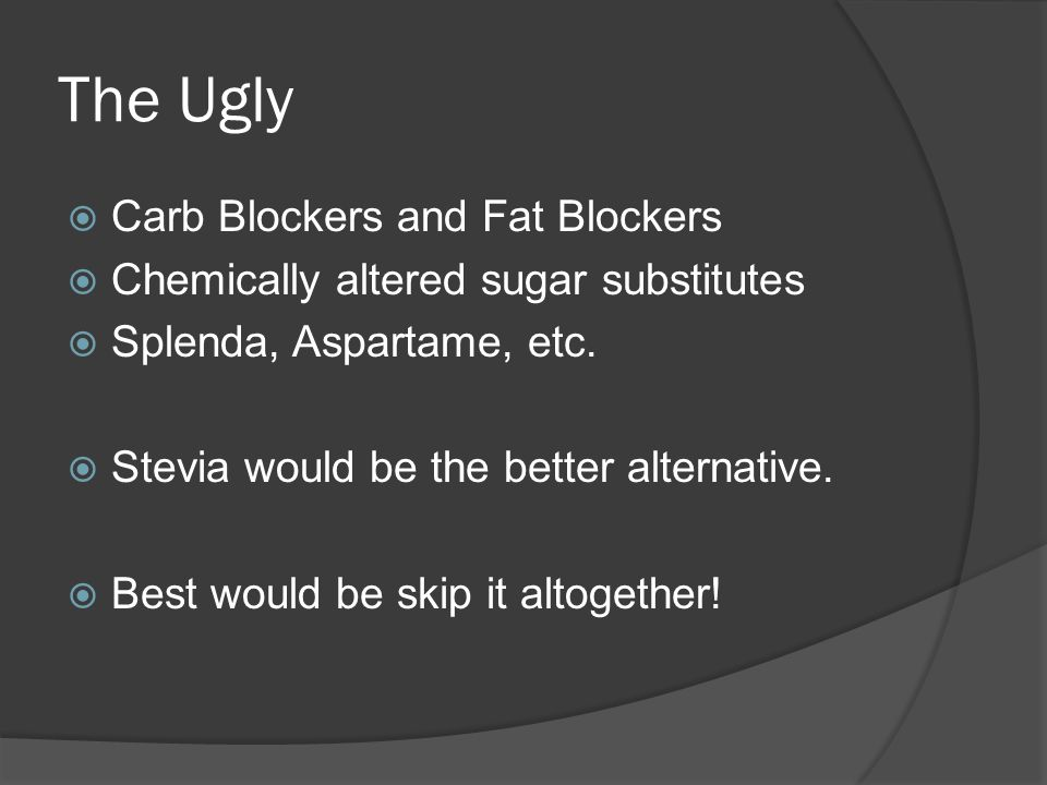 The Ugly  Carb Blockers and Fat Blockers  Chemically altered sugar substitutes  Splenda, Aspartame, etc.