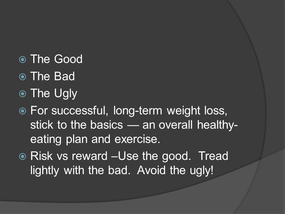  The Good  The Bad  The Ugly  For successful, long-term weight loss, stick to the basics — an overall healthy- eating plan and exercise.