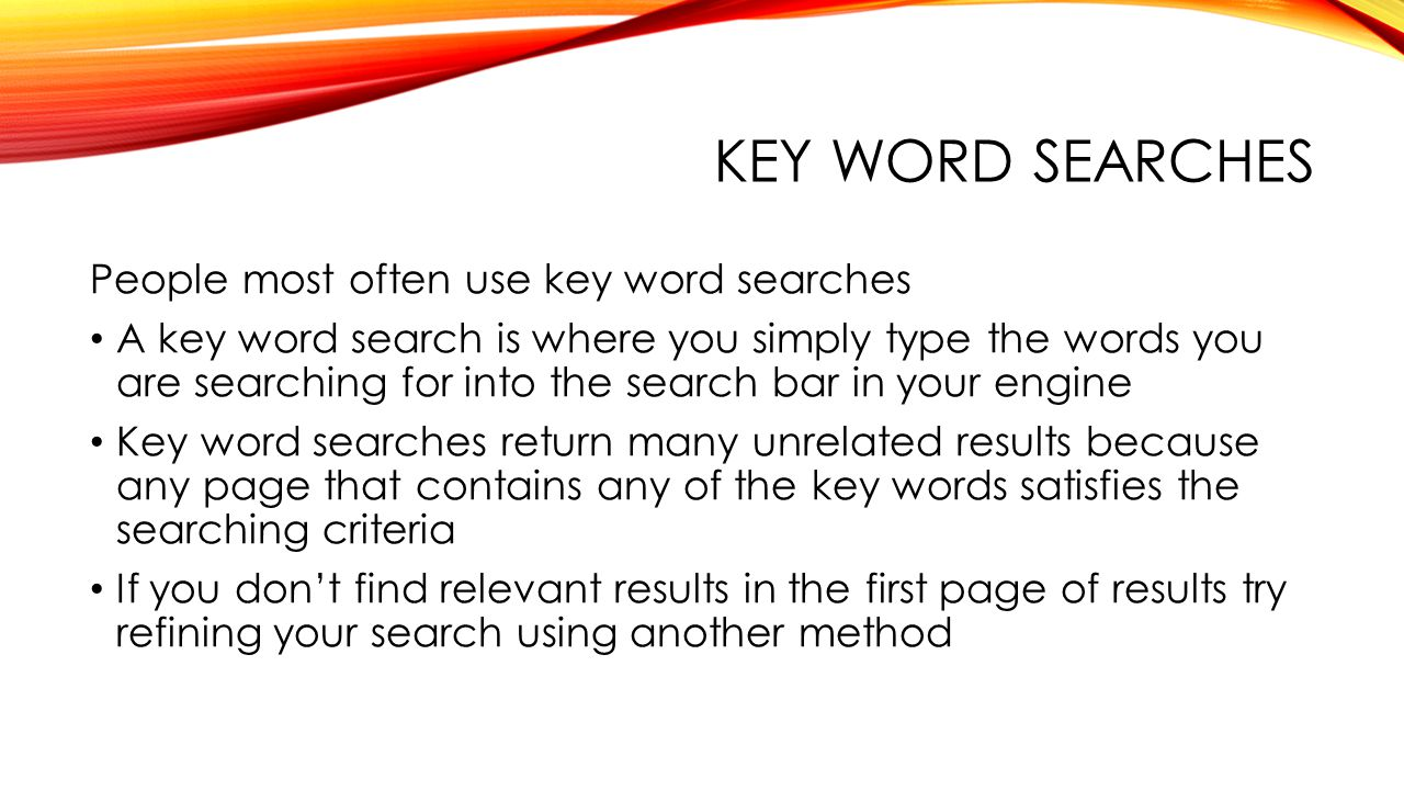 KEY WORD SEARCHES People most often use key word searches A key word search is where you simply type the words you are searching for into the search bar in your engine Key word searches return many unrelated results because any page that contains any of the key words satisfies the searching criteria If you don't find relevant results in the first page of results try refining your search using another method