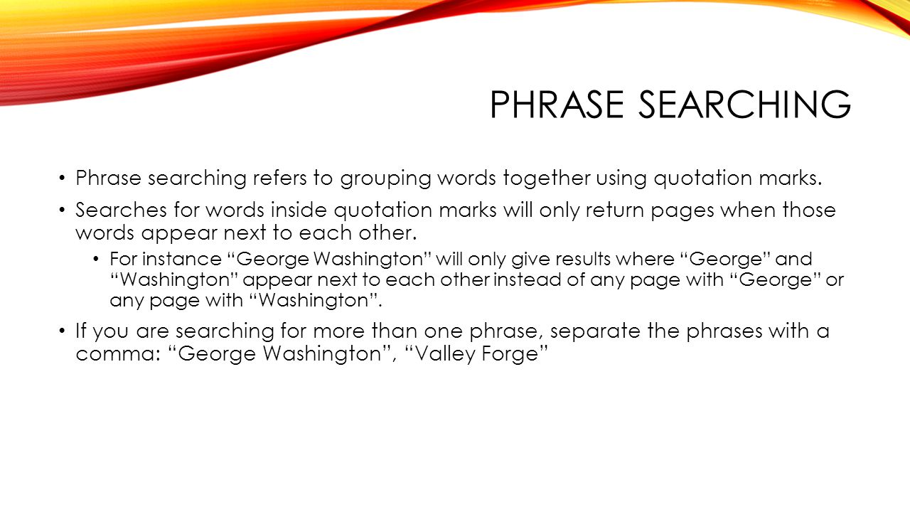 PHRASE SEARCHING Phrase searching refers to grouping words together using quotation marks.