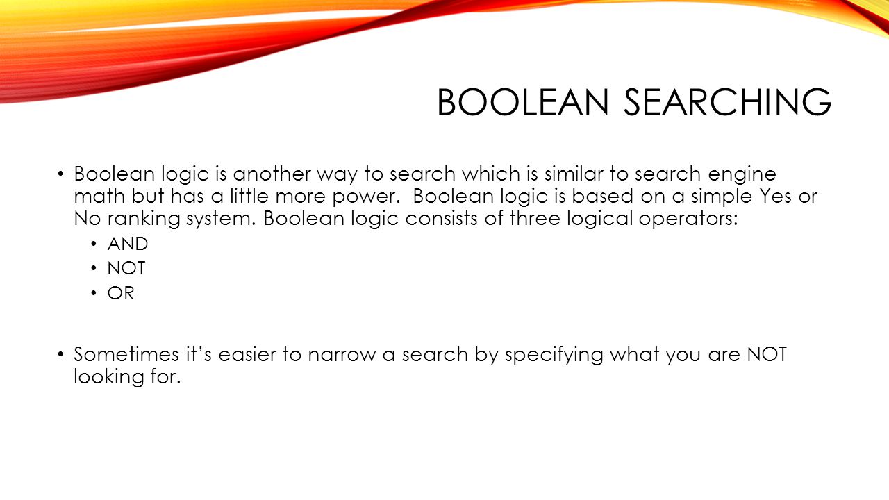 BOOLEAN SEARCHING Boolean logic is another way to search which is similar to search engine math but has a little more power.