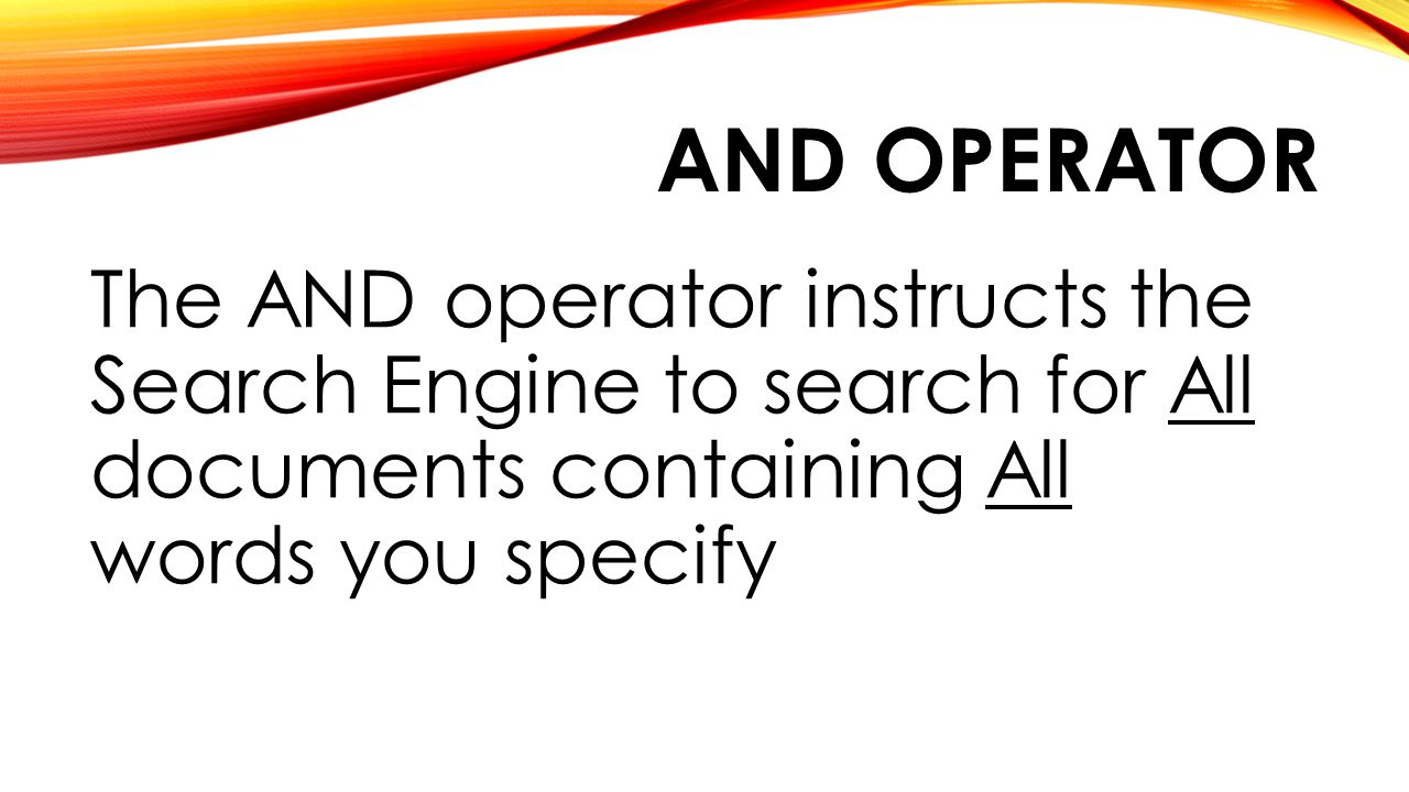AND OPERATOR The AND operator instructs the Search Engine to search for All documents containing All words you specify