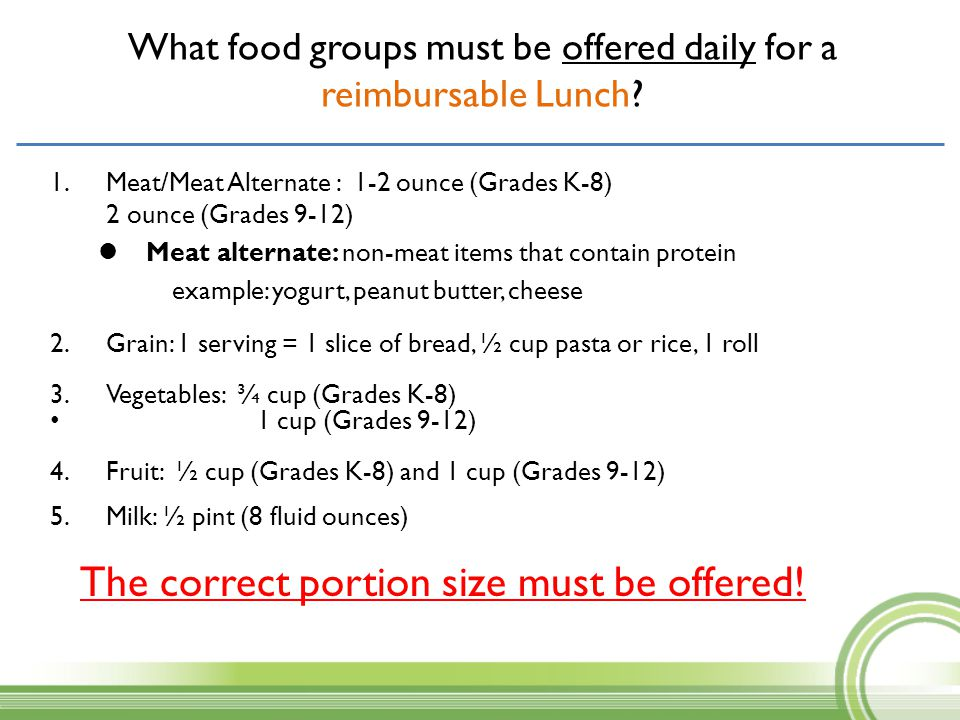 What food groups must be offered daily for a reimbursable Lunch? 1.Meat/Meat Alternate : 1-2 ounce (Grades K-8) 2 ounce (Grades 9-12) Meat alternate: