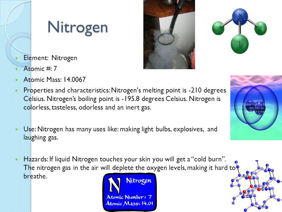 Nitrogen Element: Nitrogen Atomic #: 7 Atomic Mass: 14.0067 Properties and characteristics: Nitrogen's melting point is -210 degrees Celsius. Nitrogen