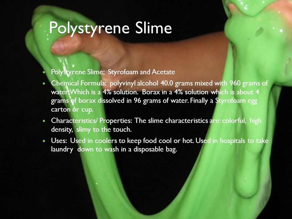Polystyrene Slime Polystyrene Slime: Styrofoam and Acetate Chemical Formula: polyvinyl alcohol 40.0 grams mixed with 960 grams of water. Which is a 4%
