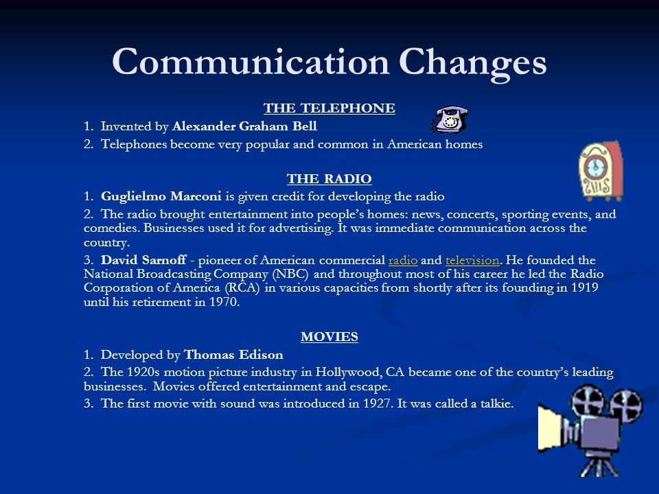 Communication Changes THE TELEPHONE 1. Invented by Alexander Graham Bell 2. Telephones become very popular and common in American homes THE RADIO 1. G