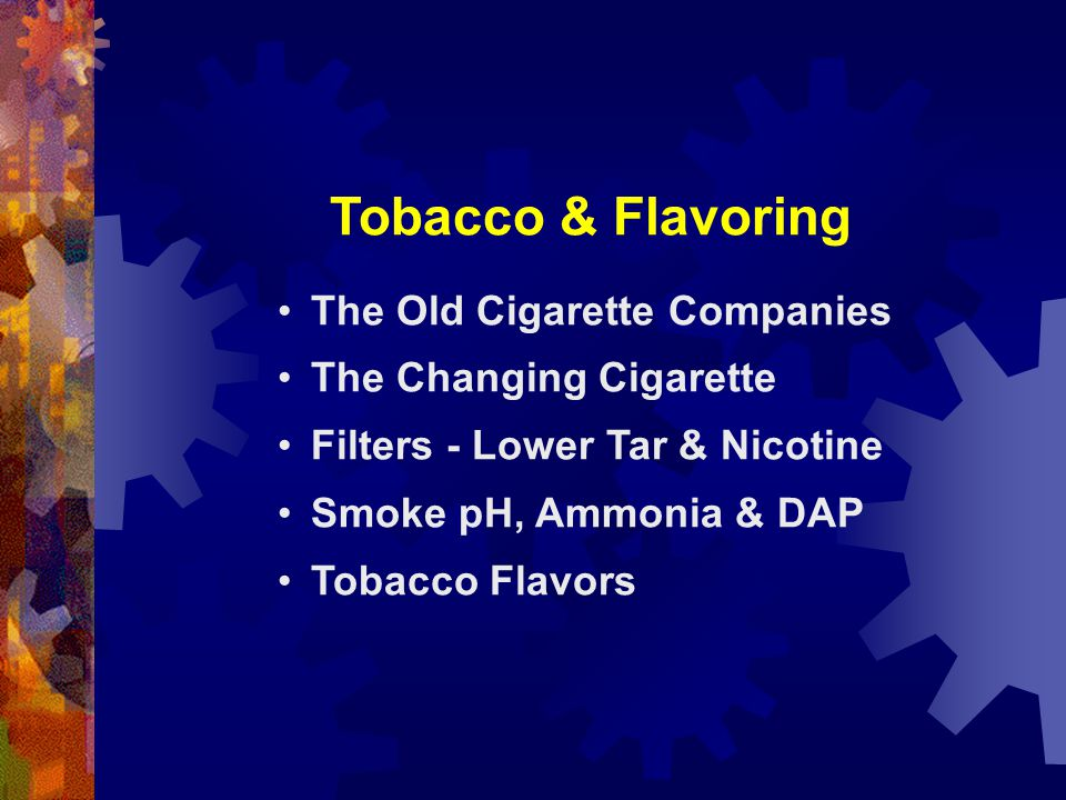 Tobacco & Flavoring The Old Cigarette Companies The Changing Cigarette Filters - Lower Tar & Nicotine Smoke pH, Ammonia & DAP Tobacco Flavors