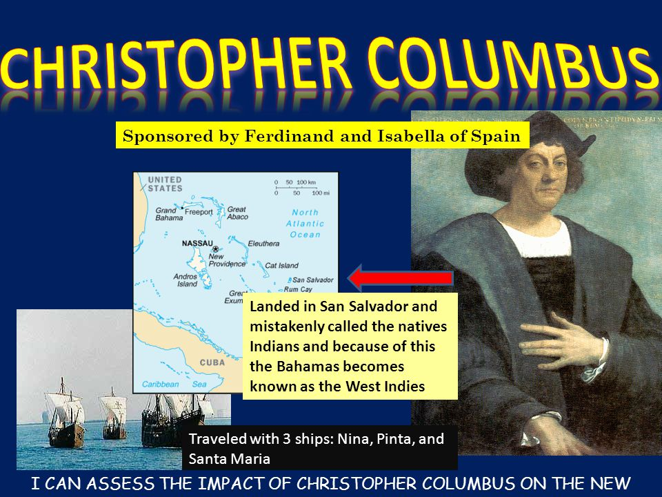 Sponsored by Ferdinand and Isabella of Spain Traveled with 3 ships: Nina, Pinta, and Santa Maria Landed in San Salvador and mistakenly called the natives Indians and because of this the Bahamas becomes known as the West Indies I CAN ASSESS THE IMPACT OF CHRISTOPHER COLUMBUS ON THE NEW WORLD