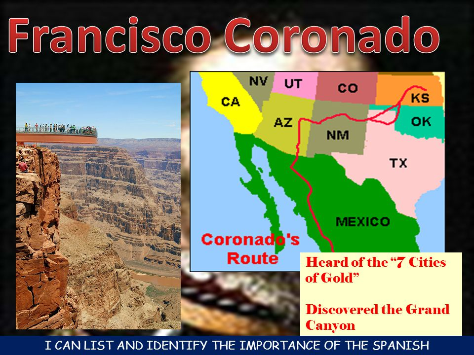 Heard of the 7 Cities of Gold Discovered the Grand Canyon I CAN LIST AND IDENTIFY THE IMPORTANCE OF THE SPANISH CONQUISTADORES