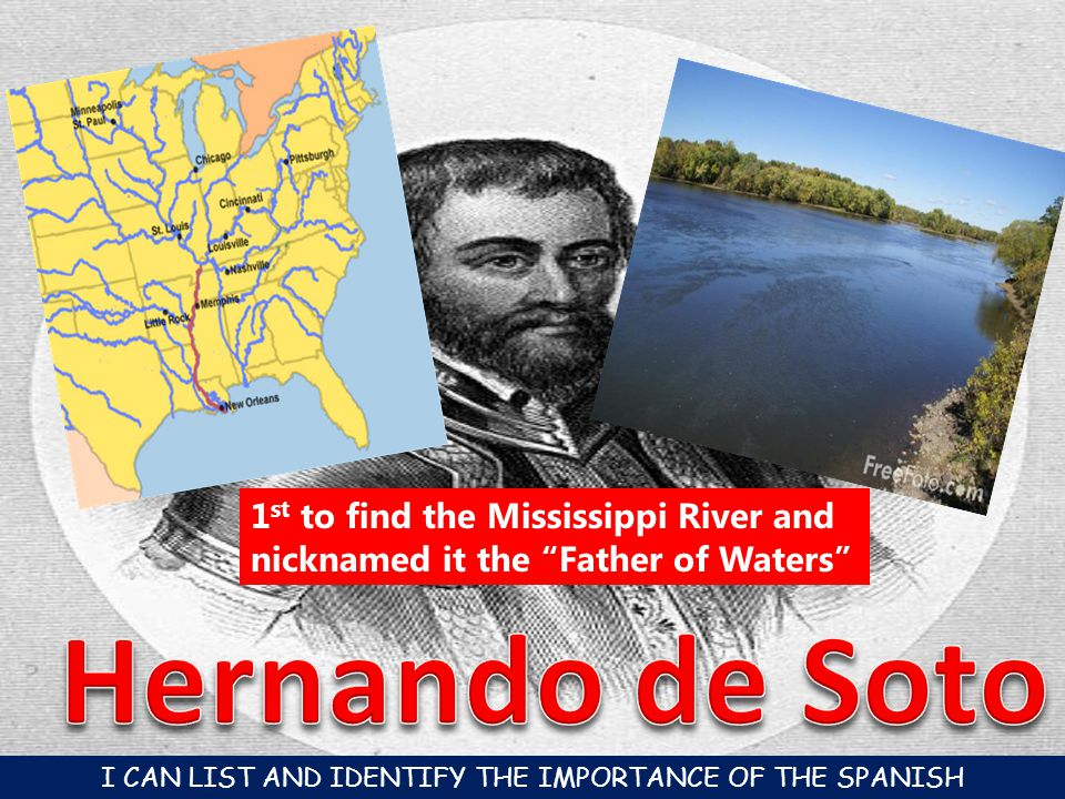 1 st to find the Mississippi River and nicknamed it the Father of Waters I CAN LIST AND IDENTIFY THE IMPORTANCE OF THE SPANISH CONQUISTADORES