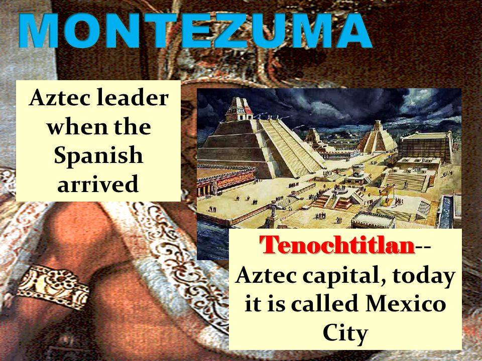 Aztec leader when the Spanish arrived Tenochtitlan Tenochtitlan -- Aztec capital, today it is called Mexico City