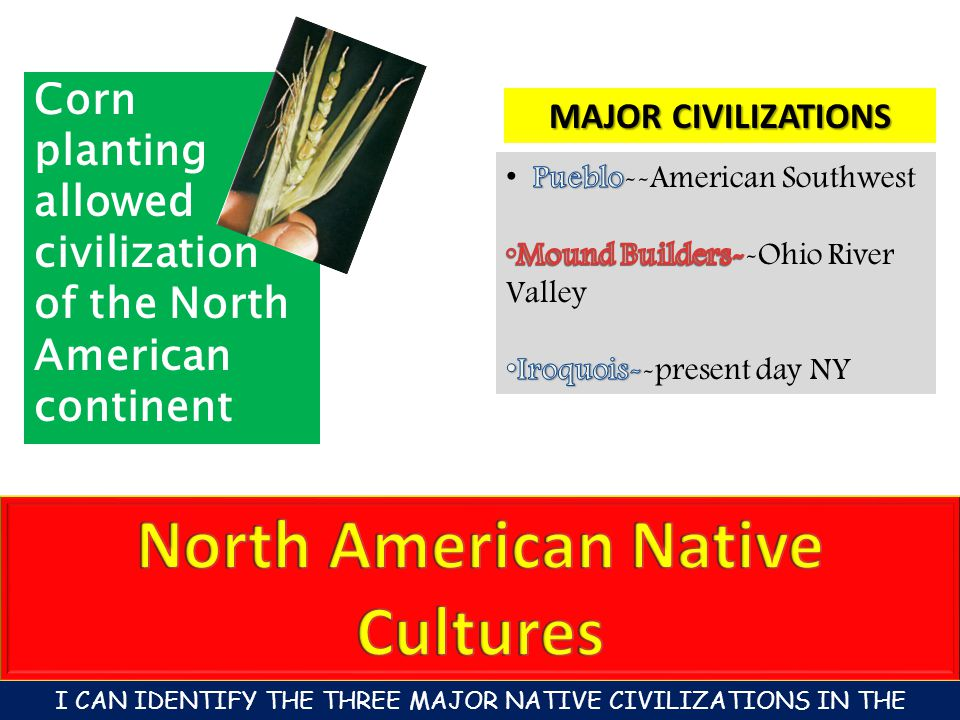 Corn planting allowed civilization of the North American continent MAJOR CIVILIZATIONS I CAN IDENTIFY THE THREE MAJOR NATIVE CIVILIZATIONS IN THE AMERICA'S