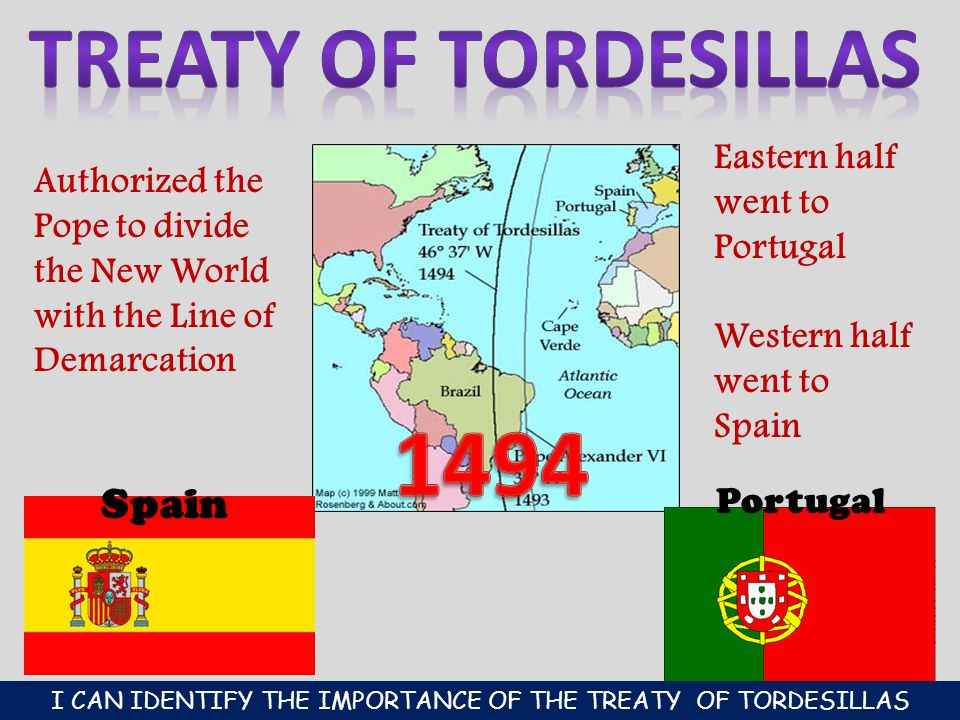 Spain Portugal Authorized the Pope to divide the New World with the Line of Demarcation Eastern half went to Portugal Western half went to Spain I CAN IDENTIFY THE IMPORTANCE OF THE TREATY OF TORDESILLAS