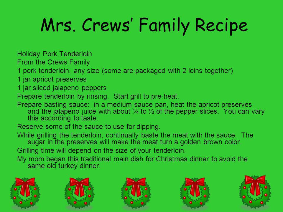 Mrs. Crews' Family Recipe Holiday Pork Tenderloin From the Crews Family 1 pork tenderloin, any size (some are packaged with 2 loins together) 1 jar ap