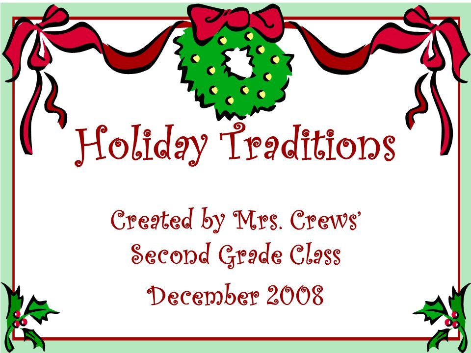 Holiday Traditions Created by Mrs. Crews' Second Grade Class December 2008