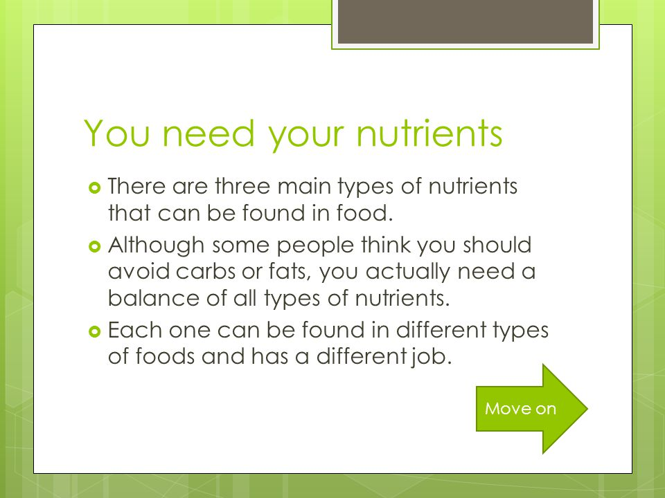 You need your nutrients  There are three main types of nutrients that can be found in food.