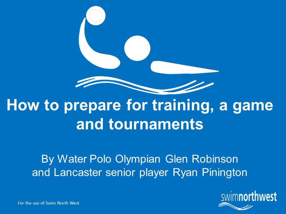 For the use of Swim North West How to prepare for training, a game and tournaments By Water Polo Olympian Glen Robinson and Lancaster senior player Ryan Pinington