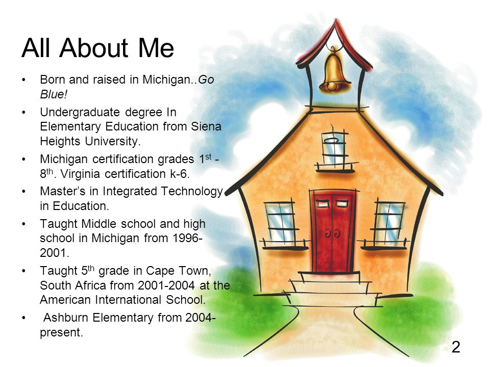 All About Me Born and raised in Michigan..Go Blue! Undergraduate degree In Elementary Education from Siena Heights University. Michigan certification