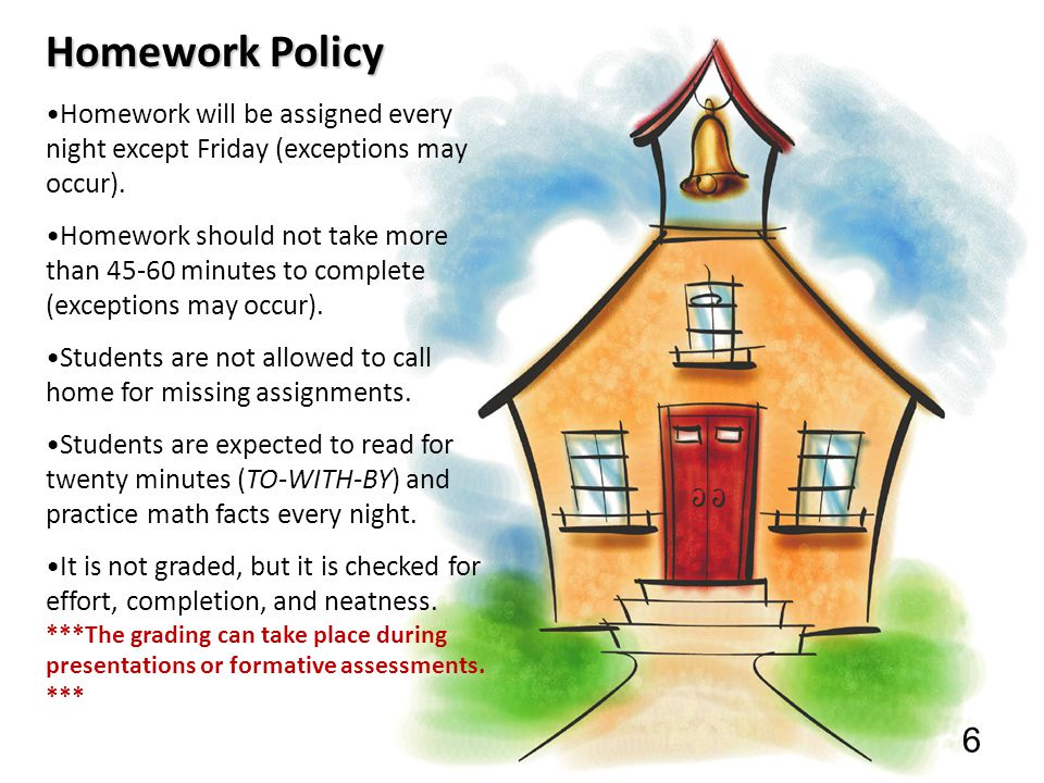 6 Homework Policy Homework will be assigned every night except Friday (exceptions may occur). Homework should not take more than 45-60 minutes to comp