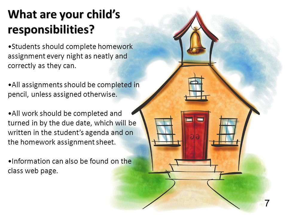 7 What are your child's responsibilities? Students should complete homework assignment every night as neatly and correctly as they can. All assignment