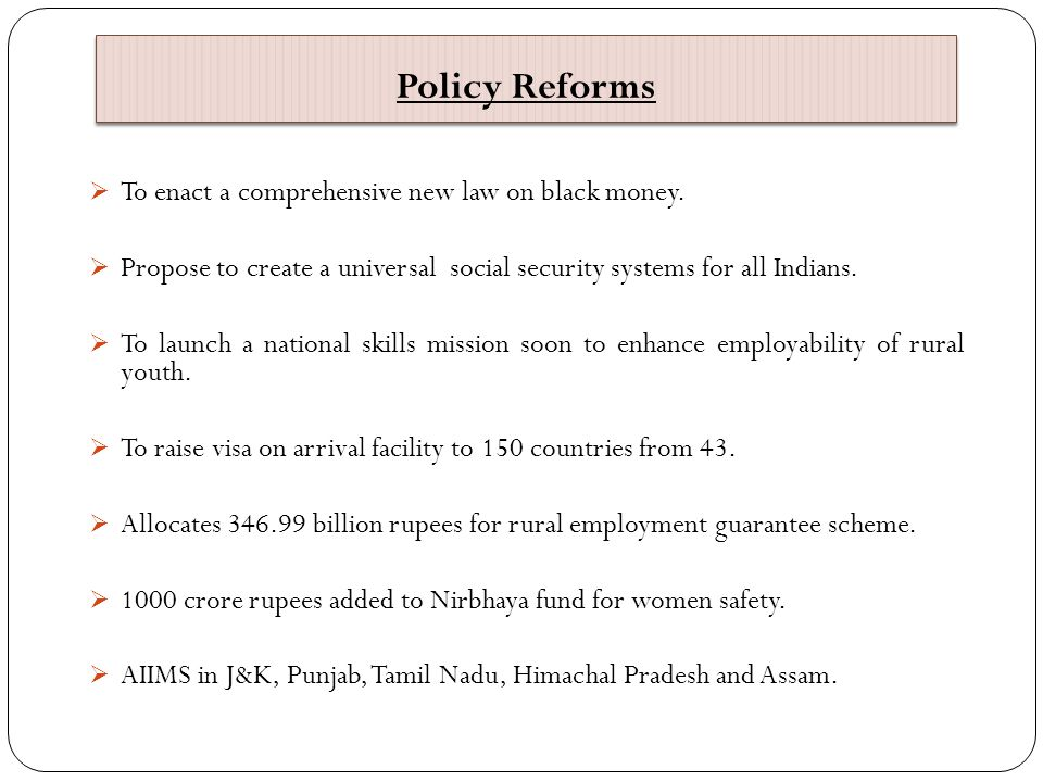 Policy Reforms  To enact a comprehensive new law on black money.  Propose to create a universal social security systems for all Indians.  To launch