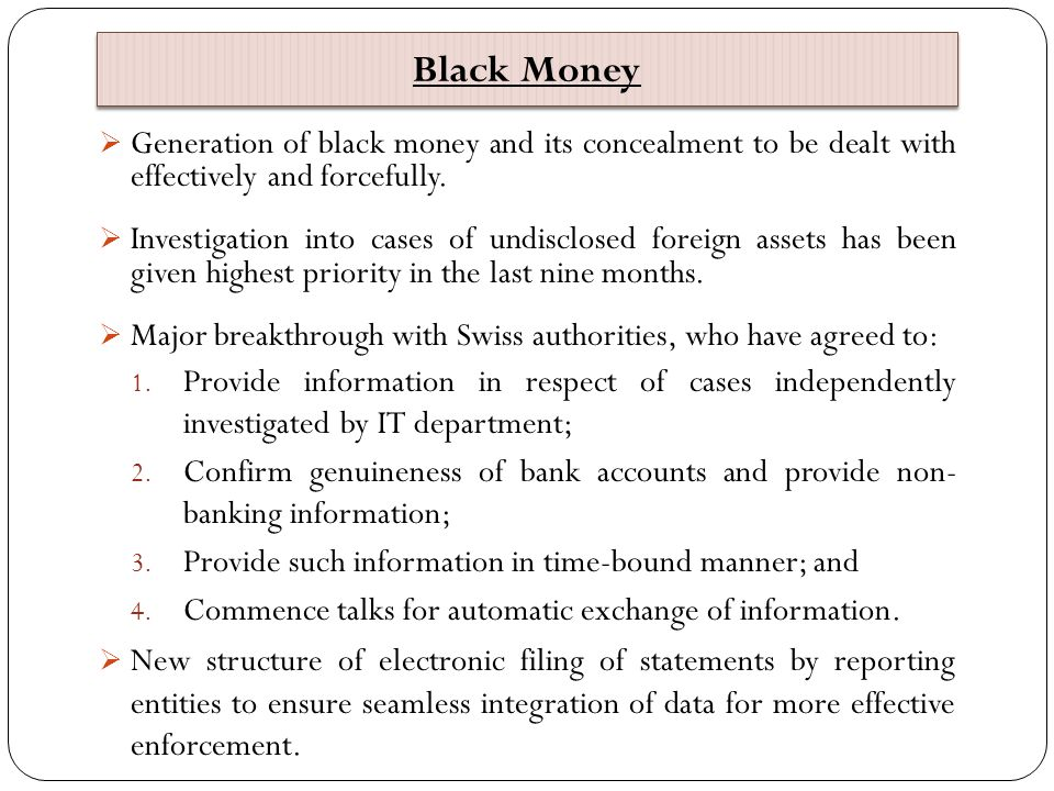 Black Money  Generation of black money and its concealment to be dealt with effectively and forcefully.  Investigation into cases of undisclosed for