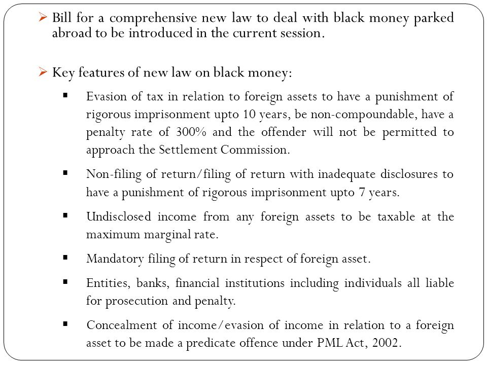 Bill for a comprehensive new law to deal with black money parked abroad to be introduced in the current session.  Key features of new law on black