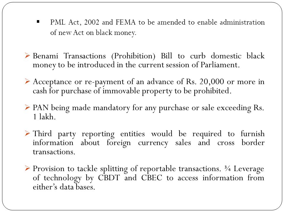  PML Act, 2002 and FEMA to be amended to enable administration of new Act on black money.  Benami Transactions (Prohibition) Bill to curb domestic b