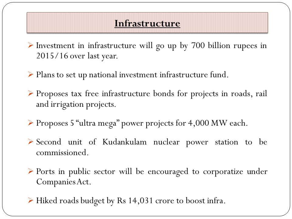 Infrastructure  Investment in infrastructure will go up by 700 billion rupees in 2015/16 over last year.  Plans to set up national investment infras