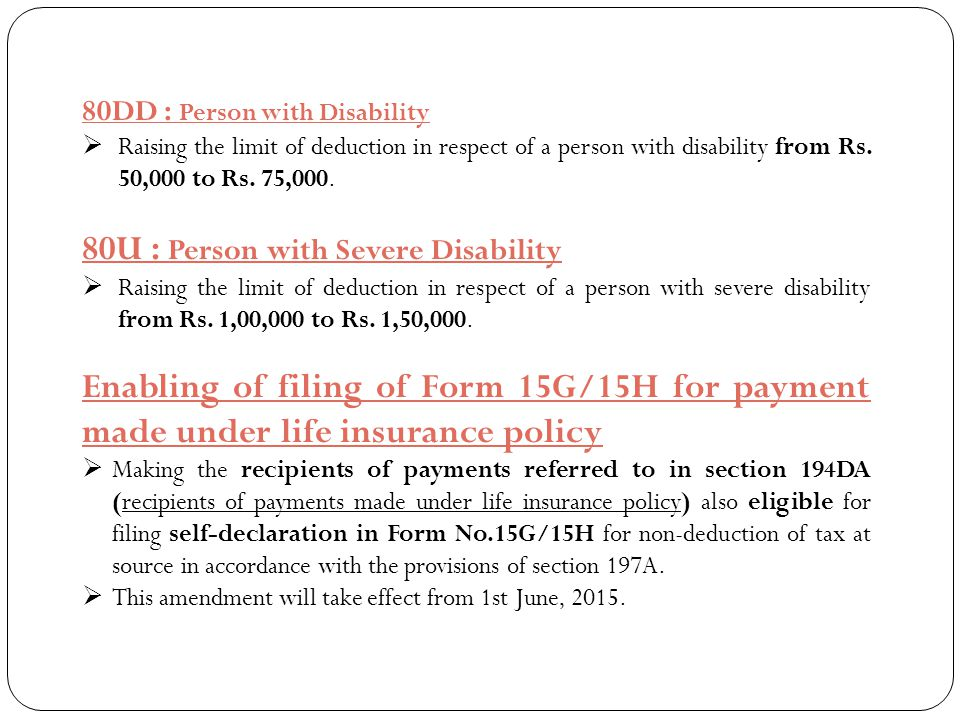 80DD : Person with Disability  Raising the limit of deduction in respect of a person with disability from Rs. 50,000 to Rs. 75,000. 80U : Person with