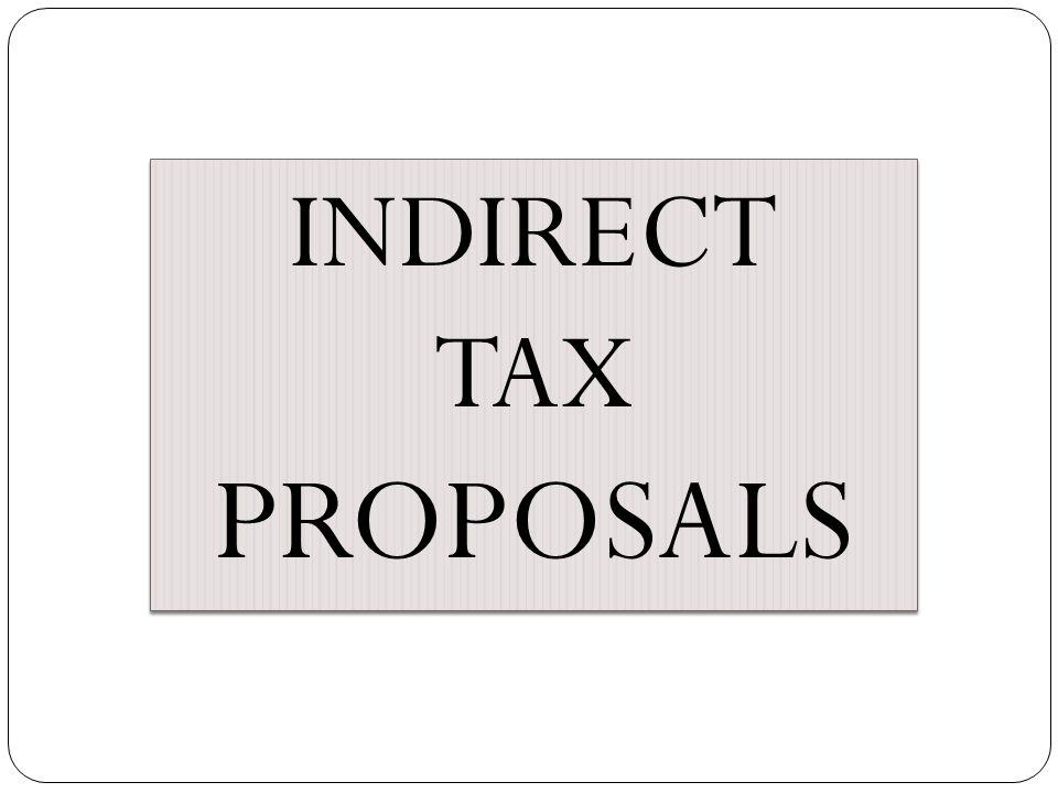 INDIRECT TAX PROPOSALS INDIRECT TAX PROPOSALS