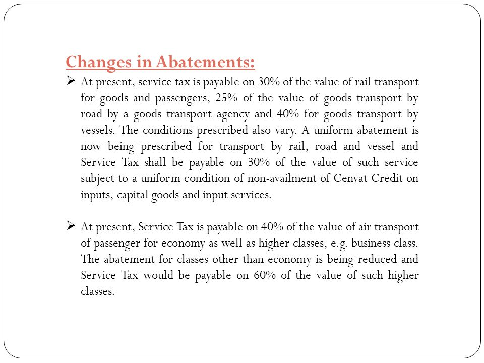 Changes in Abatements:  At present, service tax is payable on 30% of the value of rail transport for goods and passengers, 25% of the value of goods
