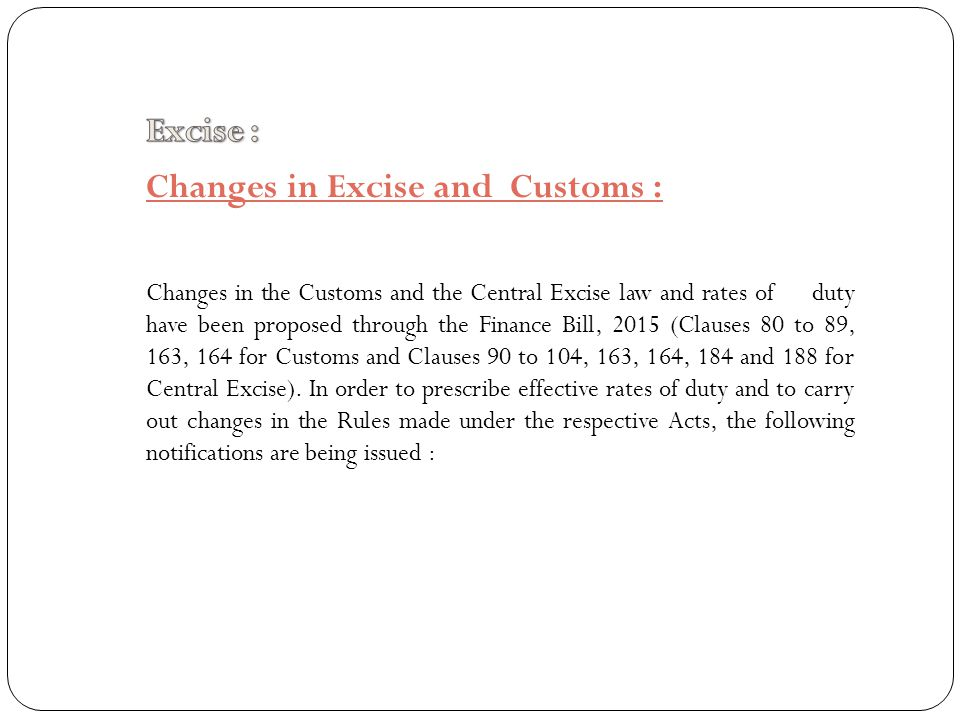 Changes in Excise and Customs : Changes in the Customs and the Central Excise law and rates of duty have been proposed through the Finance Bill, 2015