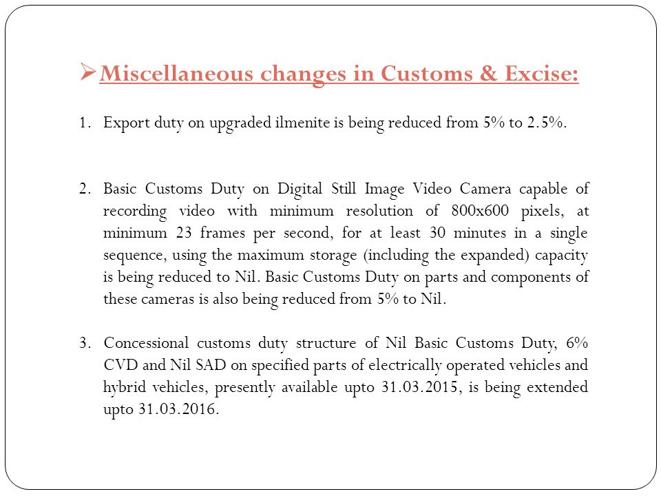  Miscellaneous changes in Customs & Excise: 1.Export duty on upgraded ilmenite is being reduced from 5% to 2.5%. 2.Basic Customs Duty on Digital Stil