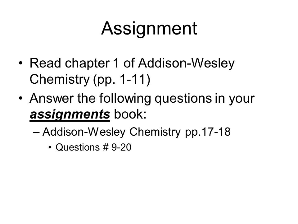 Assignment Read chapter 1 of Addison-Wesley Chemistry (pp.