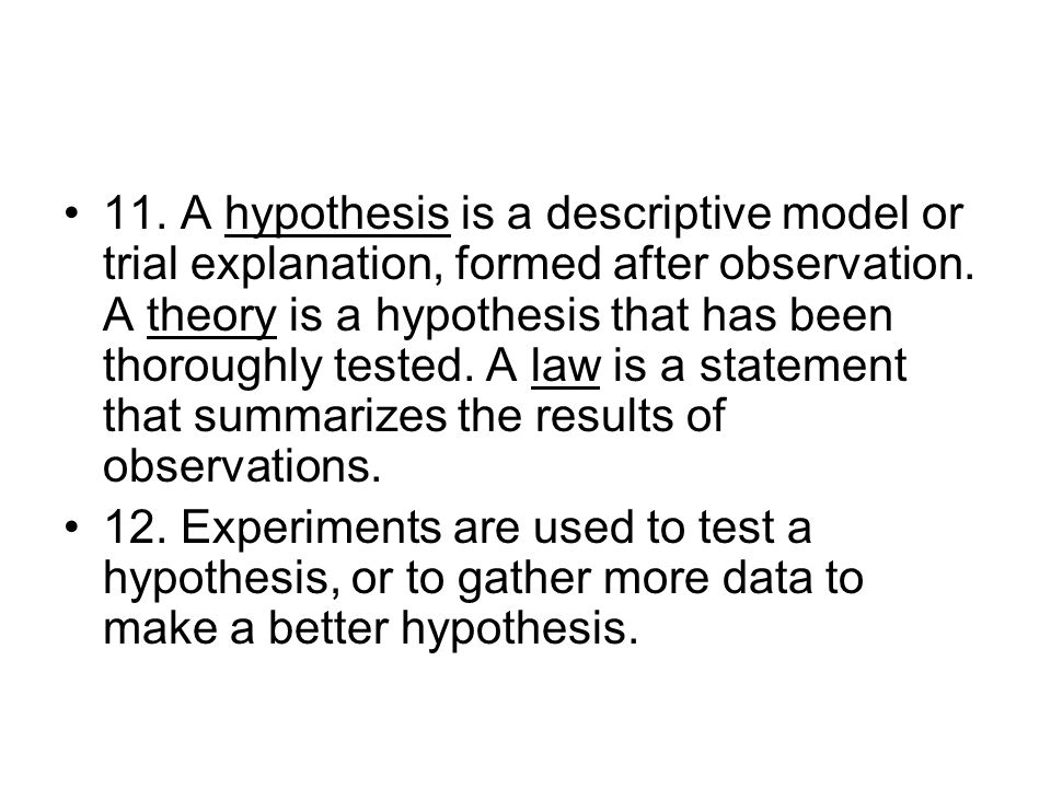 11. A hypothesis is a descriptive model or trial explanation, formed after observation.