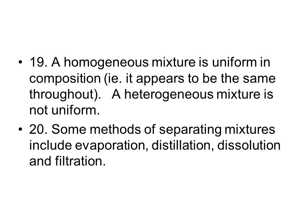 19. A homogeneous mixture is uniform in composition (ie.