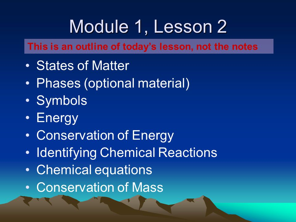 Module 1, Lesson 2 States of Matter Phases (optional material) Symbols Energy Conservation of Energy Identifying Chemical Reactions Chemical equations Conservation of Mass This is an outline of today's lesson, not the notes