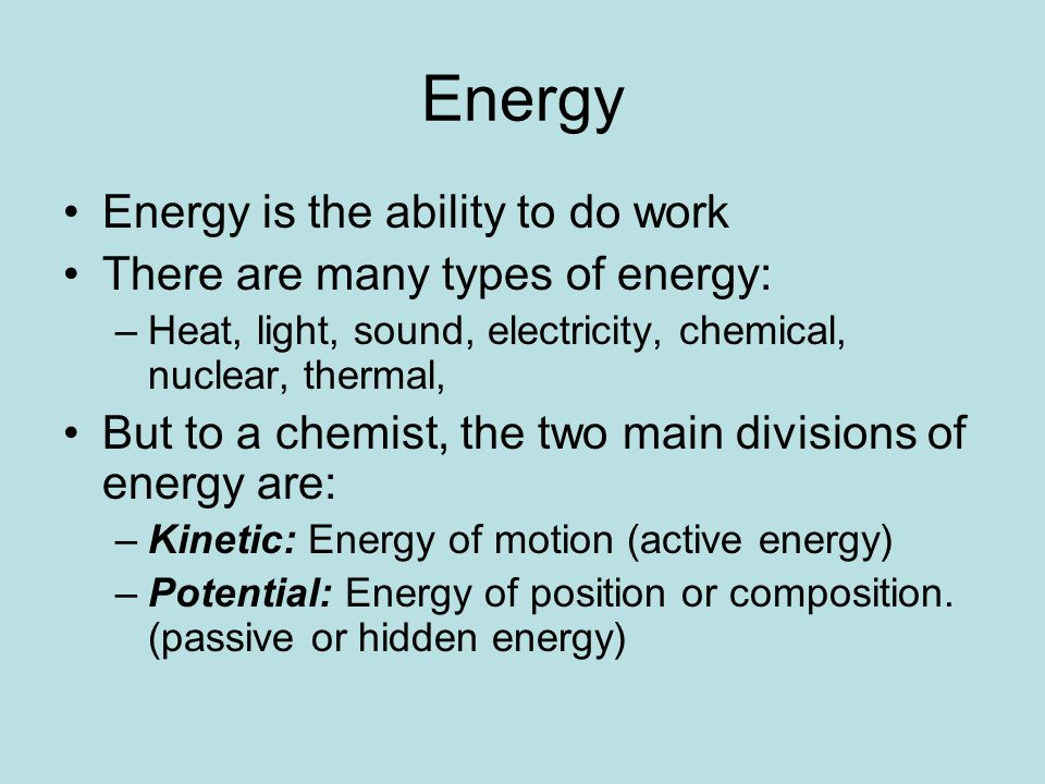 Energy Energy is the ability to do work There are many types of energy: –Heat, light, sound, electricity, chemical, nuclear, thermal, But to a chemist, the two main divisions of energy are: –Kinetic: Energy of motion (active energy) –Potential: Energy of position or composition.