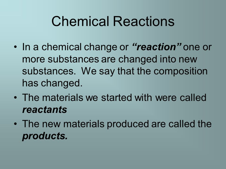 Chemical Reactions In a chemical change or reaction one or more substances are changed into new substances.