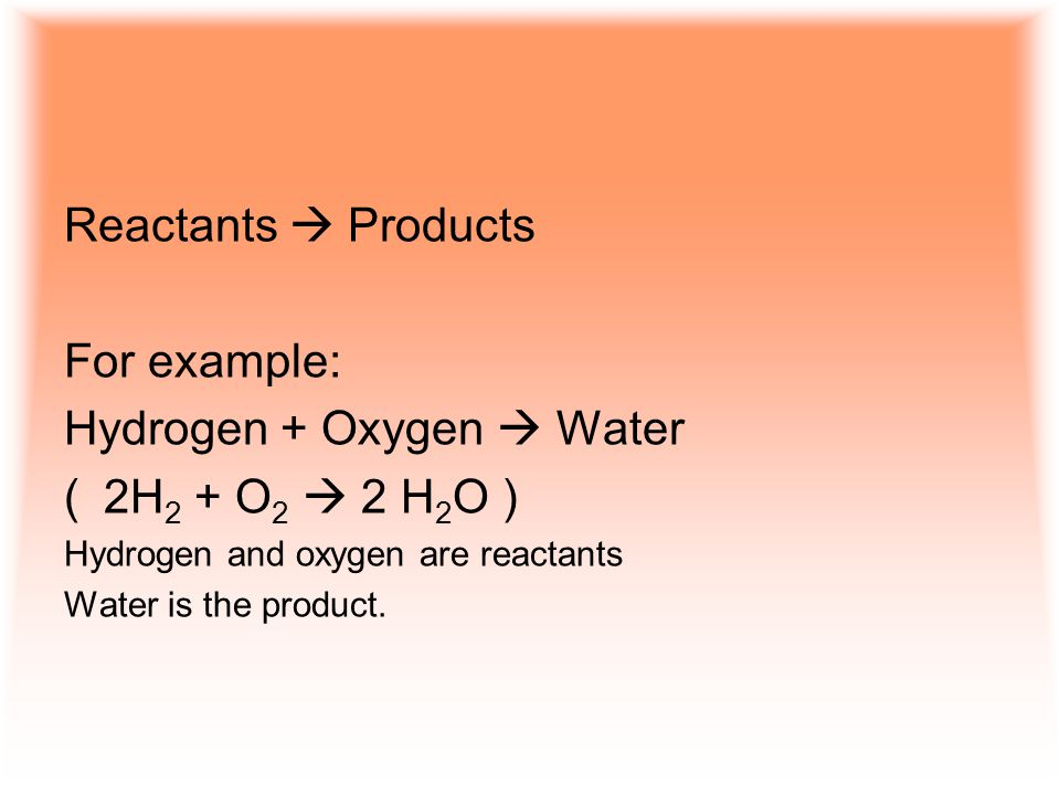 Reactants  Products For example: Hydrogen + Oxygen  Water (2H 2 + O 2  2 H 2 O ) Hydrogen and oxygen are reactants Water is the product.