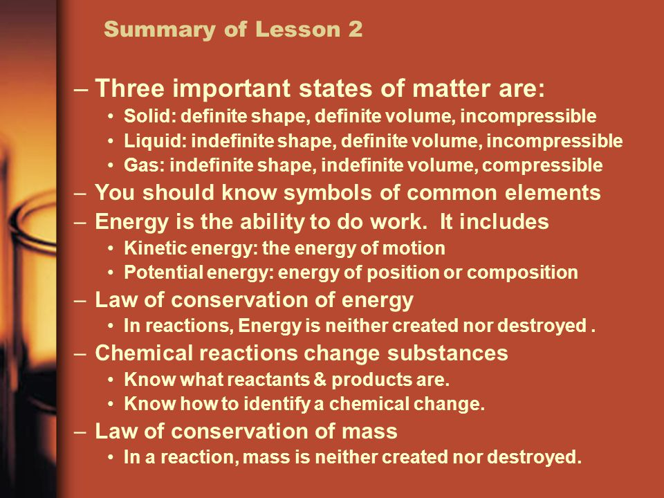 Summary of Lesson 2 –Three important states of matter are: Solid: definite shape, definite volume, incompressible Liquid: indefinite shape, definite volume, incompressible Gas: indefinite shape, indefinite volume, compressible –You should know symbols of common elements –Energy is the ability to do work.