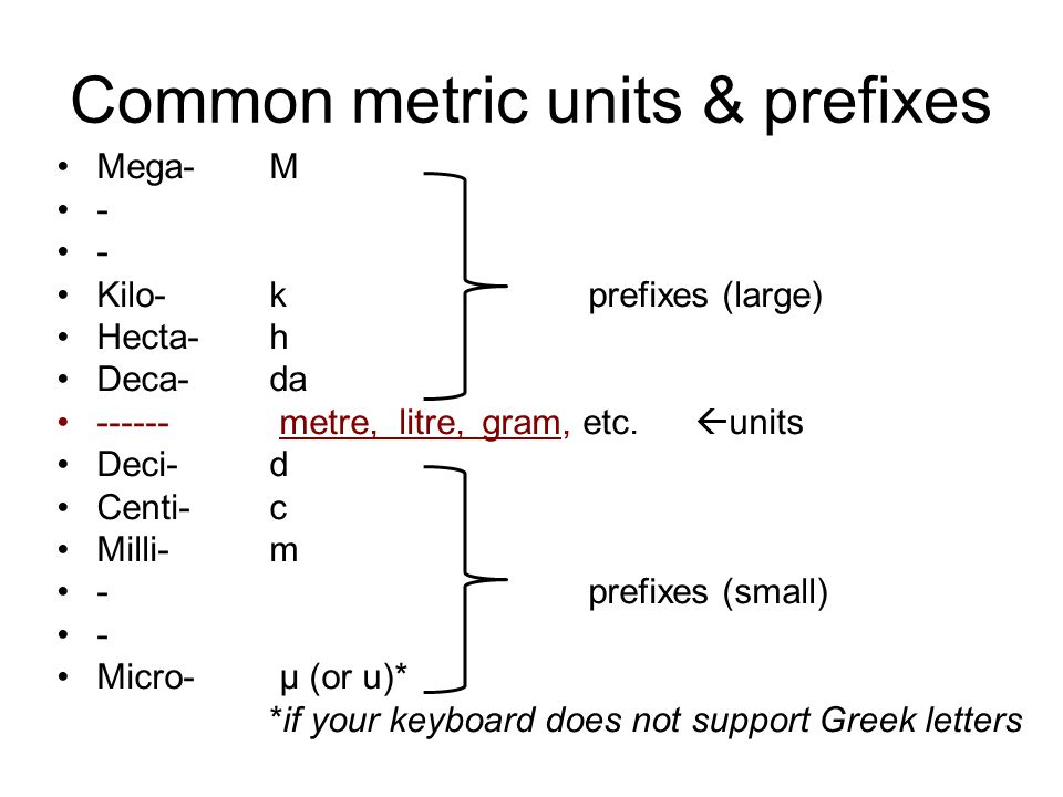 Common metric units & prefixes Mega- M - Kilo- kprefixes (large) Hecta- h Deca- da ------ metre, litre, gram, etc.